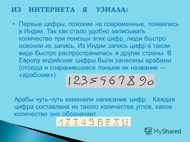 Первые цифры, похожие на современные, появились в Индии. Так как стало удобно записывать количество при помощи этих цифр, люди быстро освоили их запись. Из Индии запись цифр в таком виде быстро распространилась в другие страны. В Европу индийские циф
