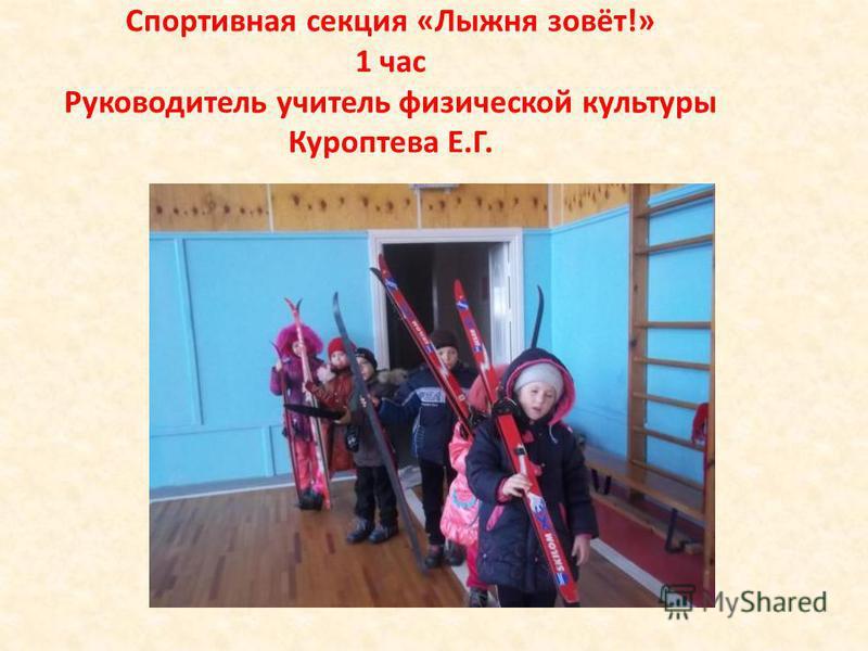 Спортивная секция «Лыжня зовёт!» 1 час Руководитель учитель физической культуры Куроптева Е.Г.