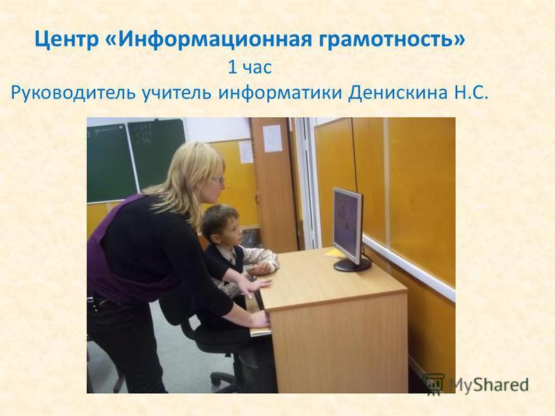 Центр «Информационная грамотность» 1 час Руководитель учитель информатики Денискина Н.С.