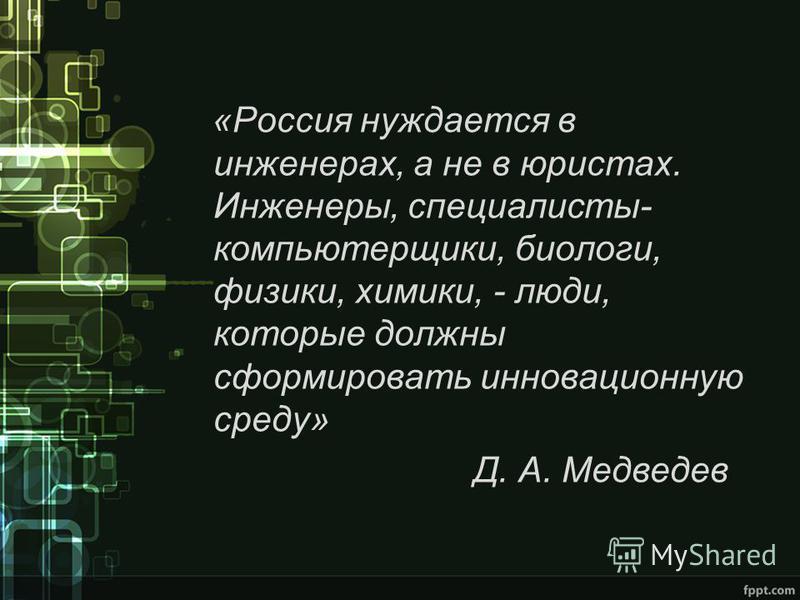 «Россия нуждается в инженерах, а не в юристах. Инженеры, специалисты- компьютерщики, биологи, физики, химики, - люди, которые должны сформировать инновационную среду» Д. А. Медведев