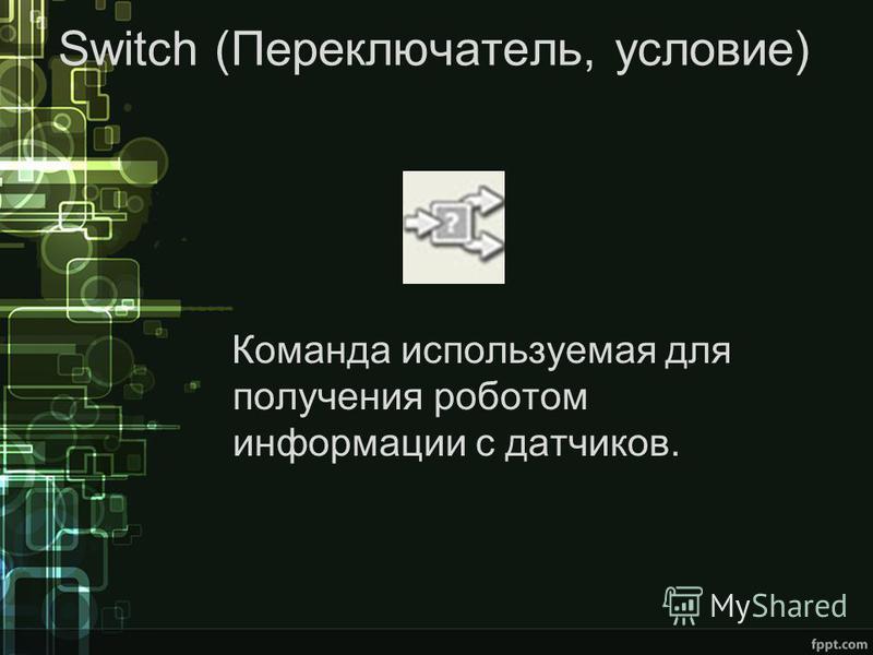 Switch (Переключатель, условие) Команда используемая для получения роботом информации с датчиков.
