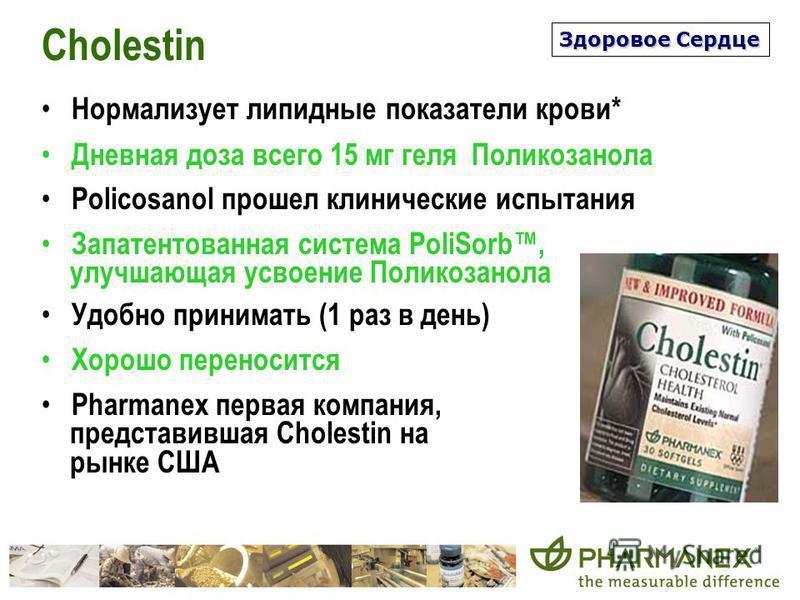 Cholestin Нормализует липидные показатели крови* Дневная доза всего 15 мг геля Поликозанола Policosanol прошел клинические испытания Запатентованная система PoliSorb, улучшающая усвоение Поликозанола Удобно принимать (1 раз в день) Хорошо переносится