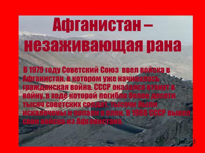 Афганистан – незаживающая рана В 1979 году Советский Союз ввел войска в Афганистан, в котором уже начиналась гражданская война. СССР оказался втянут в войну, в ходе которой погибло более десяти тысяч советских солдат, тысячи были искалечены и попали