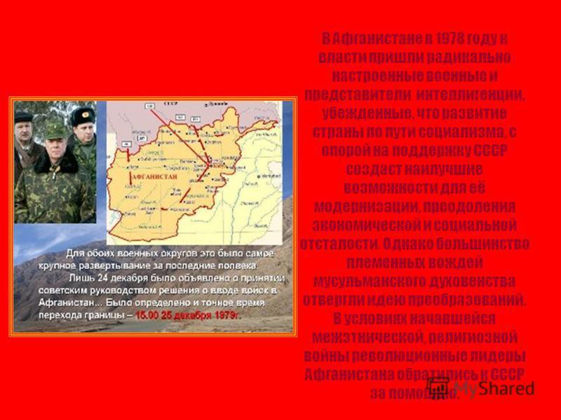 В Афганистане в 1978 году к власти пришли радикально настроенные военные и представители интеллигенции, убежденные, что развитие страны по пути социализма, с опорой на поддержку СССР создаст наилучшие возможности для её модернизации, преодоления экон