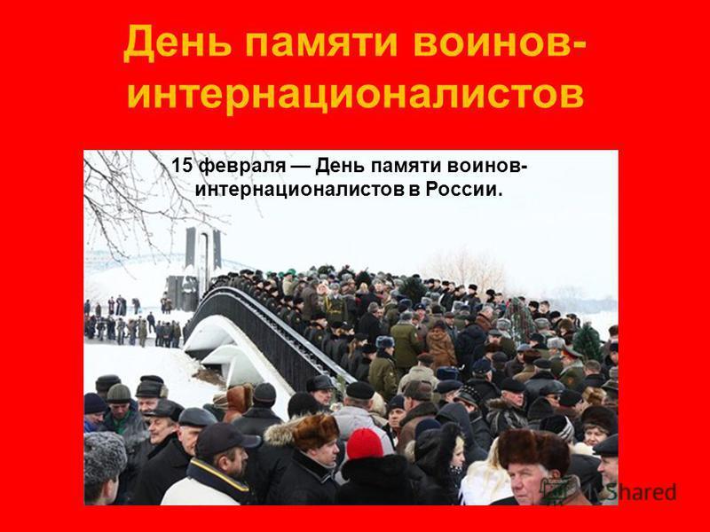 День памяти воинов- интернационалистов 15 февраля День памяти воинов- интернационалистов в России.