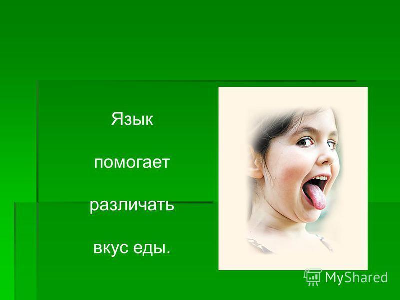 Язык помогает различать вкус еды.