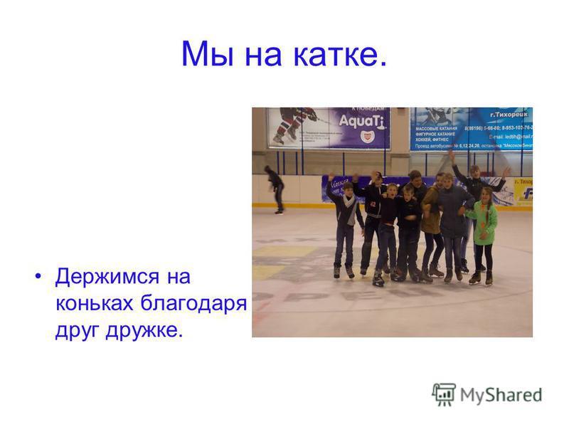Мы на катке. Держимся на коньках благодаря друг дружке.