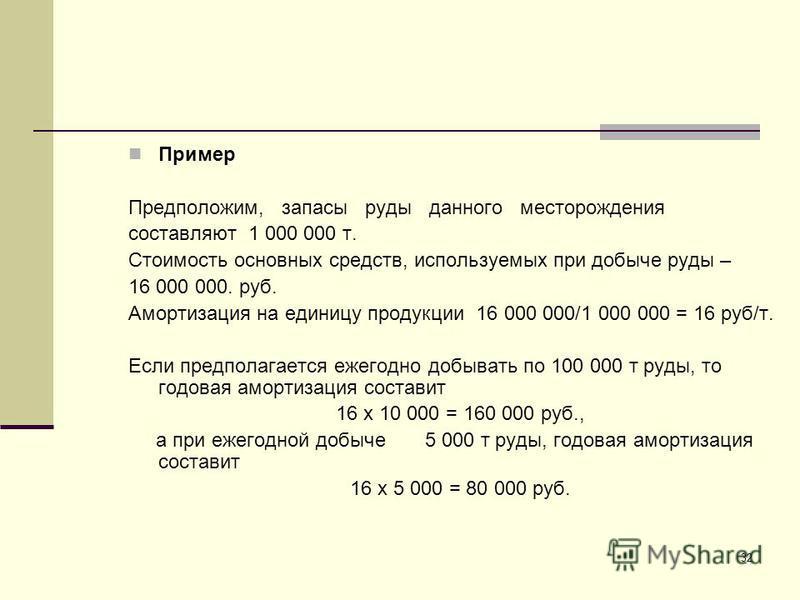 32 Пример Предположим, запасы руды данного месторождения составляют 1 000 000 т. Стоимость основных средств, используемых при добыче руды – 16 000 000. руб. Амортизация на единицу продукции 16 000 000/1 000 000 = 16 руб/т. Если предполагается ежегодн