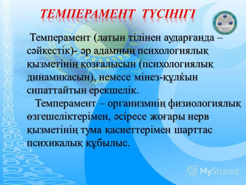 Темперамент (латын тілінен аударғанда – сәйкестік)- әр адамның психологиялық қызметінің қозғалысын (психологиялық динамикасын), немесе мінез-құлќын сипаттайтын ерекшелік. Темперамент (латын тілінен аударғанда – сәйкестік)- әр адамның психологиялық қы
