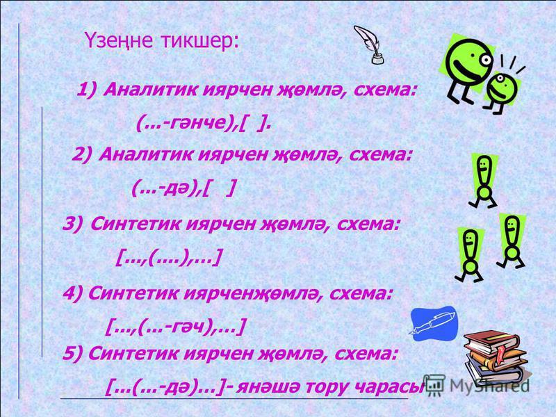Үзеңне тикшер: 1)Аналитик иярчен җөмлә, схема: (...-гәнче),[ ]. 2)Аналитик иярчен җөмлә, схема: (...-дә),[ ] 3)Синтетик иярчен җөмлә, схема: [...,(....),…] 4) Синтетик иярченҗөмлә, схема: [...,(...-гәч),…] 5) Синтетик иярчен җөмлә, схема: [...(...-дә