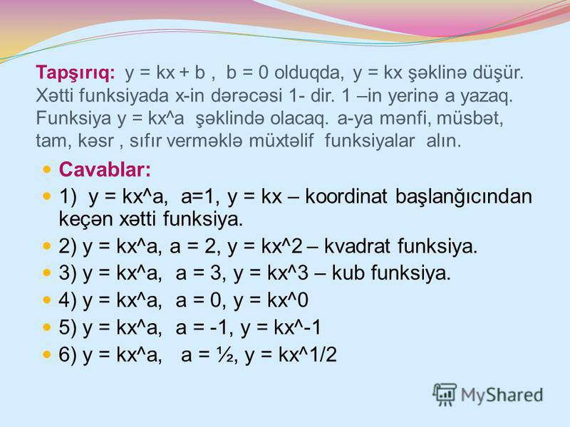 Tapşırıq: y = kx + b, b = 0 olduqda, y = kx şəklinə düşür. Xətti funksiyada x-in dərəcəsi 1- dir. 1 –in yerinə a yazaq. Funksiya y = kx^a şəklində olacaq. a-ya mənfi, müsbət, tam, kəsr, sıfır verməklə müxtəlif funksiyalar alın. Cavablar: 1) y = kx^a,