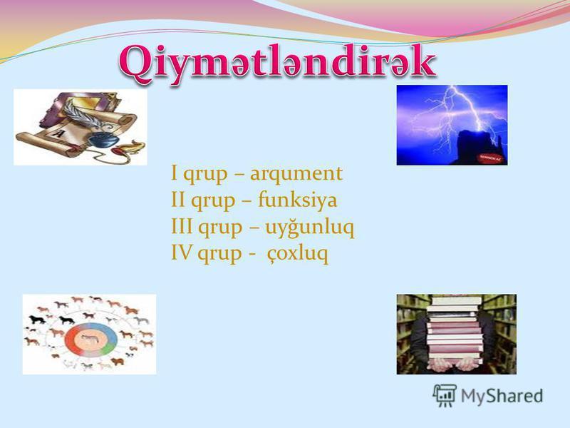 I qrup – arqument II qrup – funksiya III qrup – uyğunluq IV qrup - çoxluq