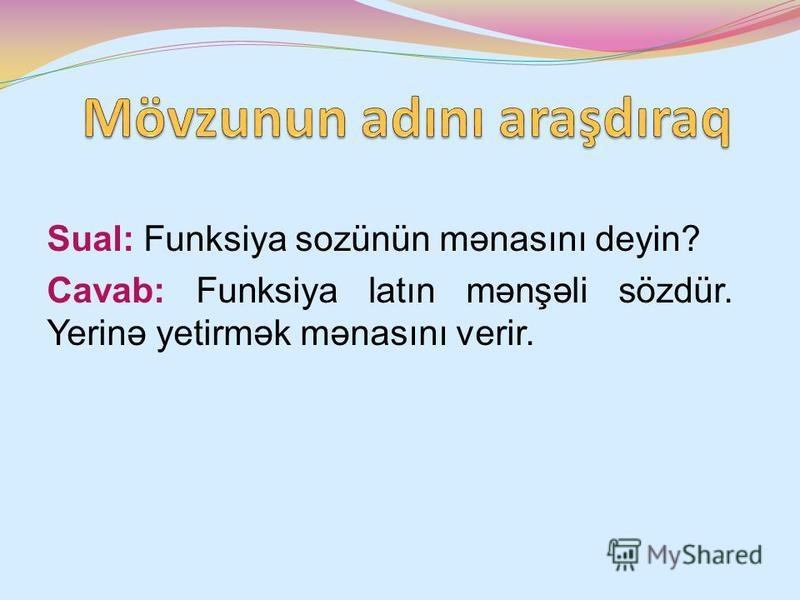 Sual: Funksiya sozünün mənasını deyin? Cavab: Funksiya latın mənşəli sözdür. Yerinə yetirmək mənasını verir.