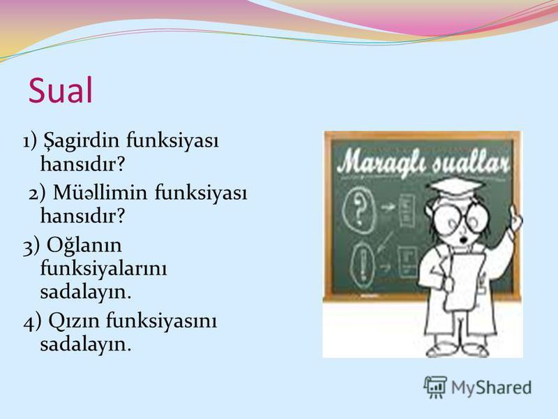 Sual 1) Şagirdin funksiyası hansıdır? 2) Mü ə llimin funksiyası hansıdır? 3) Oğlanın funksiyalarını sadalayın. 4) Qızın funksiyasını sadalayın.