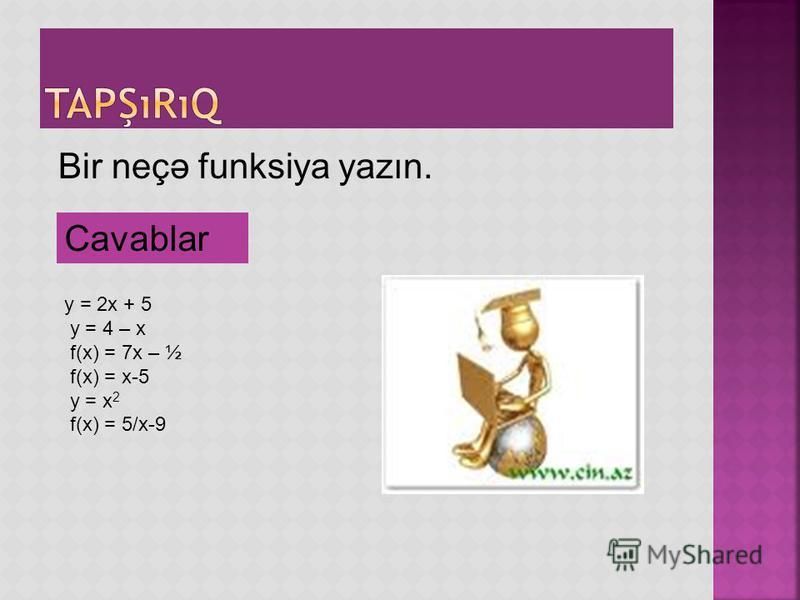 Bir neçə funksiya yazın. y = 2x + 5 y = 4 – x f(x) = 7x – ½ f(x) = x-5 y = x 2 f(x) = 5/x-9 Cavablar