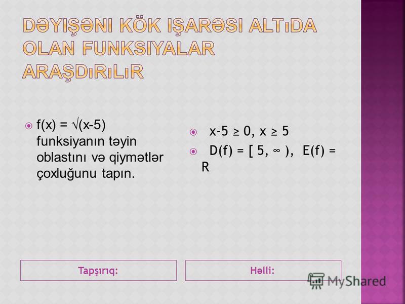 Tapşırıq:H ə lli: f(x) = (x-5) funksiyanın təyin oblastını və qiymətlər çoxluğunu tapın. x-5 0, x 5 D(f) = [ 5, ), E(f) = R