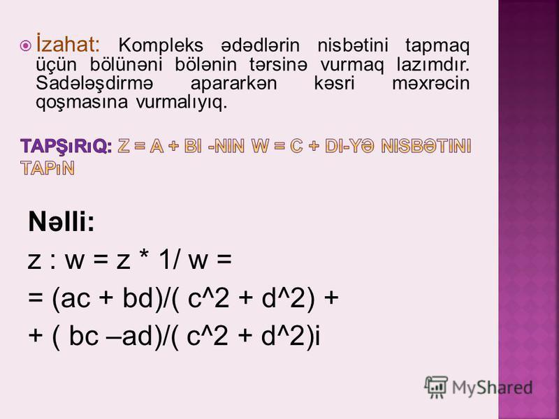 Nəlli: z : w = z * 1/ w = = (ac + bd)/( c^2 + d^2) + + ( bc –ad)/( c^2 + d^2)i İzahat: Kompleks ədədlərin nisbətini tapmaq üçün bölünəni bölənin tərsinə vurmaq lazımdır. Sadələşdirmə apararkən kəsri məxrəcin qoşmasına vurmalıyıq.