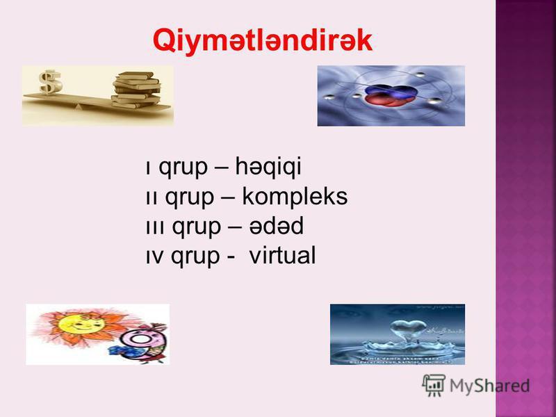 Qiymətləndirək ı qrup – həqiqi ıı qrup – kompleks ııı qrup – ədəd ıv qrup - virtual