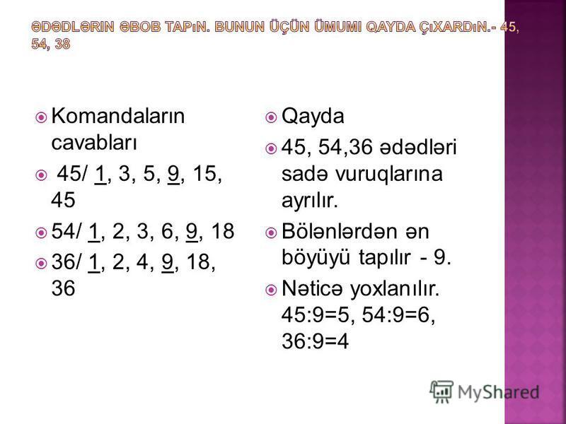 Komandaların cavabları 45/ 1, 3, 5, 9, 15, 45 54/ 1, 2, 3, 6, 9, 18 36/ 1, 2, 4, 9, 18, 36 Qayda 45, 54,36 ədədləri sadə vuruqlarına ayrılır. Bölənlərdən ən böyüyü tapılır - 9. Nəticə yoxlanılır. 45:9=5, 54:9=6, 36:9=4