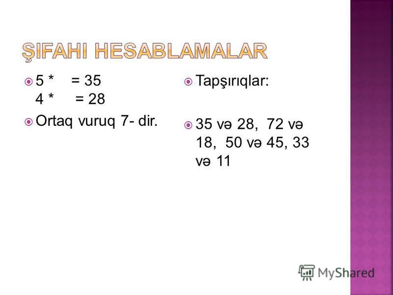 5 * = 35 4 * = 28 Ortaq vuruq 7- dir. Tapşırıqlar: 35 və 28, 72 və 18, 50 və 45, 33 və 11