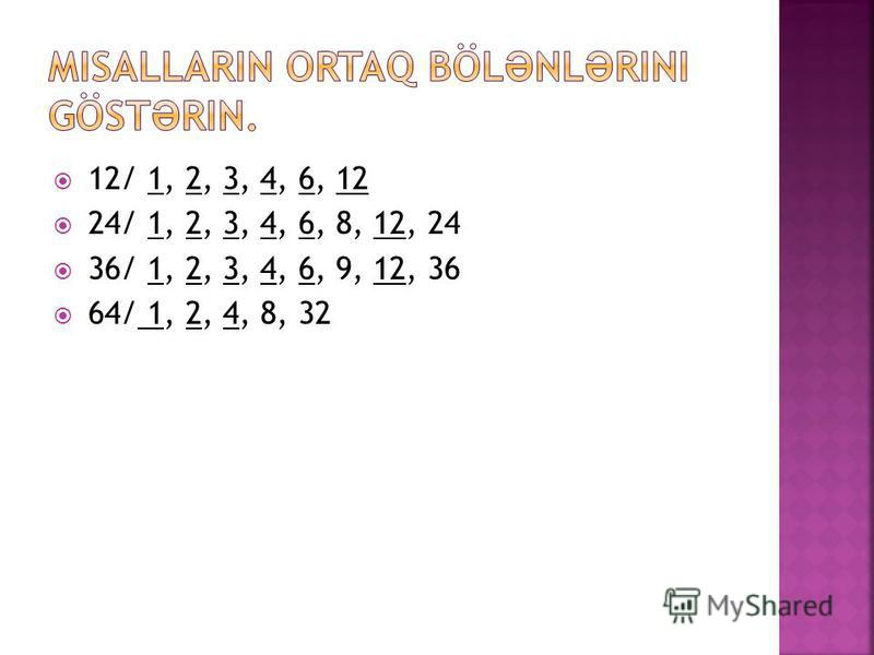 12/ 1, 2, 3, 4, 6, 12 24/ 1, 2, 3, 4, 6, 8, 12, 24 36/ 1, 2, 3, 4, 6, 9, 12, 36 64/ 1, 2, 4, 8, 32