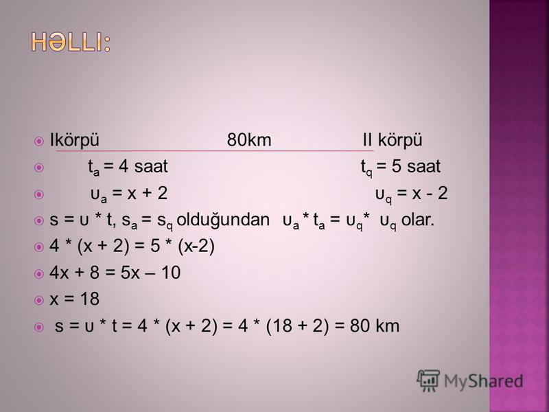 Ikörpü 80km II körpü t a = 4 saat t q = 5 saat υ a = x + 2 υ q = x - 2 s = υ * t, s a = s q olduğundan υ a * t a = υ q * υ q olar. 4 * (x + 2) = 5 * (x-2) 4x + 8 = 5x – 10 x = 18 s = υ * t = 4 * (x + 2) = 4 * (18 + 2) = 80 km