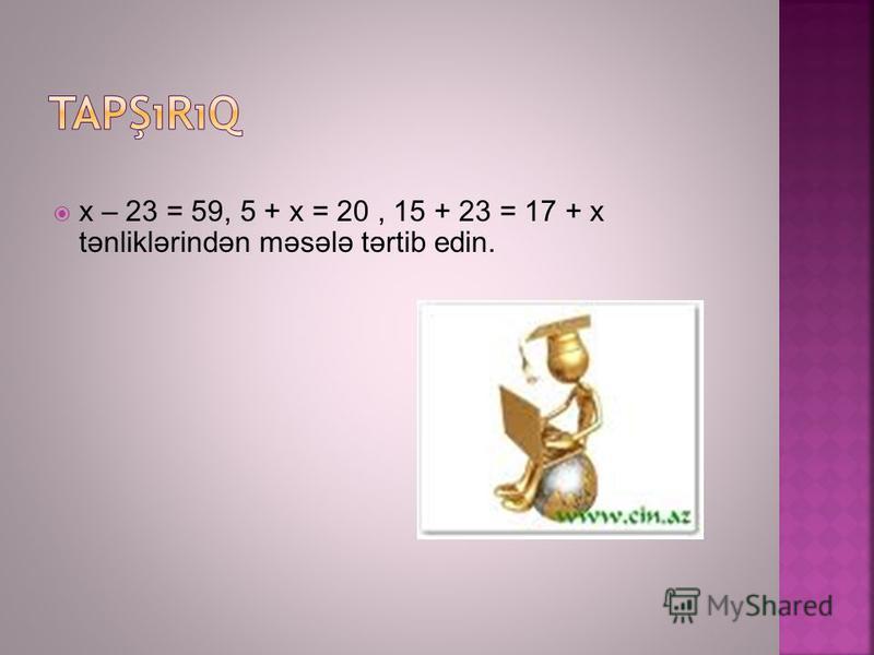 x – 23 = 59, 5 + x = 20, 15 + 23 = 17 + x tənliklərindən məsələ tərtib edin.