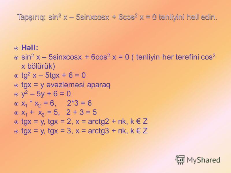 Həll: sin 2 x – 5sinxcosx + 6cos 2 x = 0 ( tənliyin hər tərəfini cos 2 x bölürük) tg 2 x – 5tgx + 6 = 0 tgx = y əvəzləməsi aparaq y 2 – 5y + 6 = 0 x 1 * x 2 = 6, 2*3 = 6 x 1 + x 2 = 5, 2 + 3 = 5 tgx = y, tgx = 2, x = arctg2 + пk, k Z tgx = y, tgx = 3