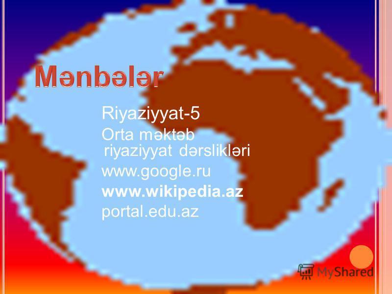 Riyaziyyat-5 Orta məktəb riyaziyyat dərslikləri www.google.ru www.wikipedia.az portal.edu.az