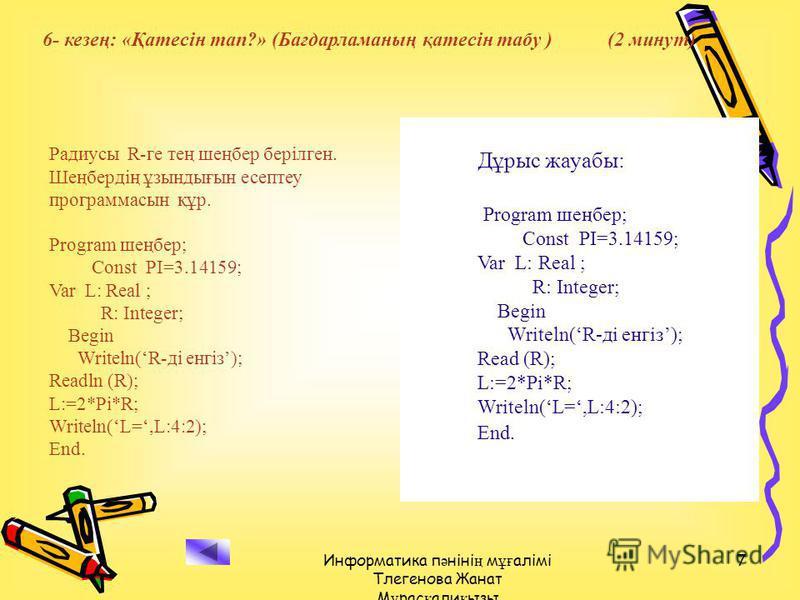 Информатика п ә ніні ң м ұғ алімі Тлегенова Жанат М ұ рас қ али қ ызы 7 Радиусы R-ге тең шеңбер берілген. Шеңбердің ұзындығын есептеу программасын құр. Program шеңбер; Const PI=3.14159; Var L: Real ; R: Integer; Begin Writeln(R-ді енгіз); Readln (R);