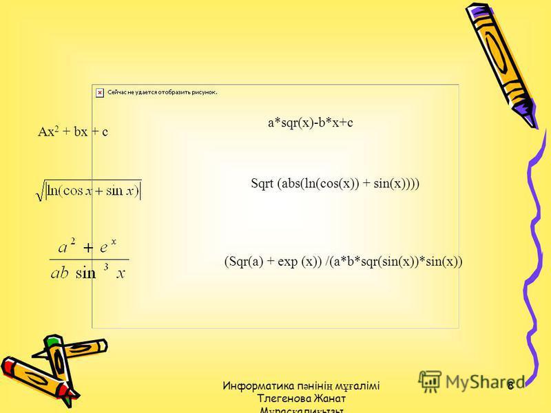 Информатика п ә ніні ң м ұғ алімі Тлегенова Жанат М ұ рас қ али қ ызы 8 Ax 2 + bx + c a*sqr(x)-b*x+c Sqrt (abs(ln(cos(x)) + sin(x)))) (Sqr(a) + exp (x)) /(a*b*sqr(sin(x))*sin(x))