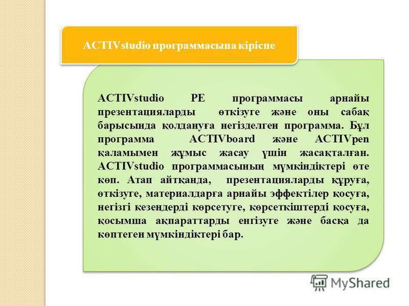 ACTIVstudio PE программасы арнайы презентацияларды өткізуге және оны сабақ барысында қолдануға негізделген программа. Бұл программа ACTIVboard және ACTIVpen қаламымен жұмыс жасау үшін жасақталған. ACTIVstudio программасының мүмкіндіктері өте көп. Ата