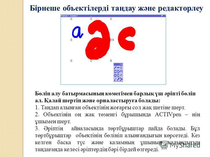 Бірнеше объектілерді таңдау және редакторлеу Бөліп алу батырмасының көмегімен барлық үш әріпті бөліп ал. Қалай шертіп және орналастыруға болады: 1. Таңдап алынған объектінің жоғарғы сол жақ шетіне шерт. 2. Объектінің оң жақ төменгі бұрышында ACTIVpen