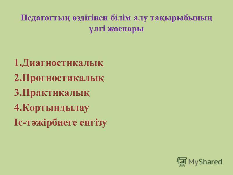 Педагогтың өздігінен білім алу тақырыбының үлгі жоспары 1.Диагностикалық 2.Прогностикалық 3.Практикалық 4.Қортыңдылау Іс-тәжірбиеге енгізу