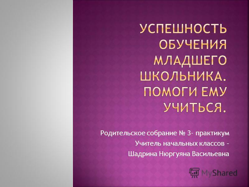 Родительское собрание 3- практикум Учитель начальных классов – Шадрина Нюргуяна Васильевна