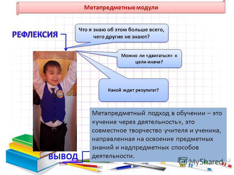 Метапредметные модули Что я знаю об этом больше всего, чего другие не знают? Можно ли «двигаться» к цели иначе? Какой ждет результат? Метапредметный подход в обучении – это «учение через деятельность», это совместное творчество учителя и ученика, нап