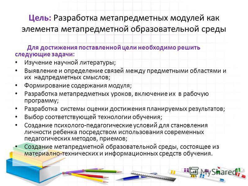 Цель: Разработка метапредметных модулей как элемента метапредметной образовательной среды Для достижения поставленной цели необходимо решить следующие задачи: Изучение научной литературы; Выявление и определение связей между предметными областями и и