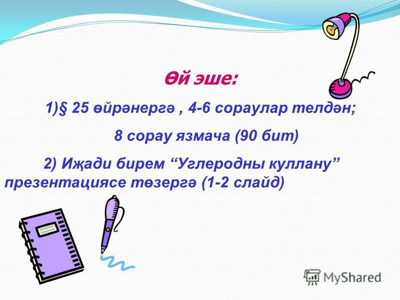 Өй эше: 1)§ 25 өйрәнергә, 4-6 сораулар телдән; 8 сорау язмача (90 бит) 2) Иҗади бирем Углеродны куллану презентациясе төзергә (1-2 слайд)