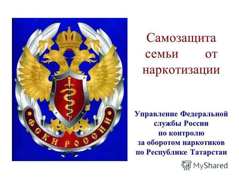 Самозащита семьи от наркотизации Управление Федеральной службы России по контролю за оборотом наркотиков по Республике Татарстан