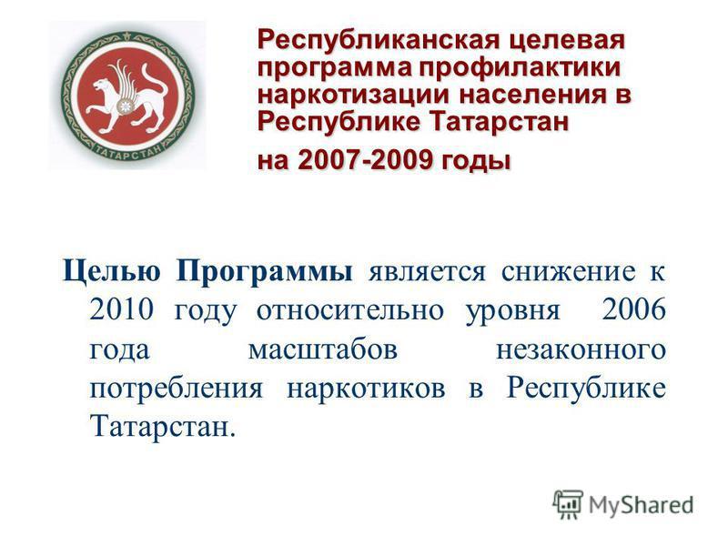 Целью Программы является снижение к 2010 году относительно уровня 2006 года масштабов незаконного потребления наркотиков в Республике Татарстан. Республиканская целевая программа профилактики наркотизации населения в Республике Татарстан на 2007-2009