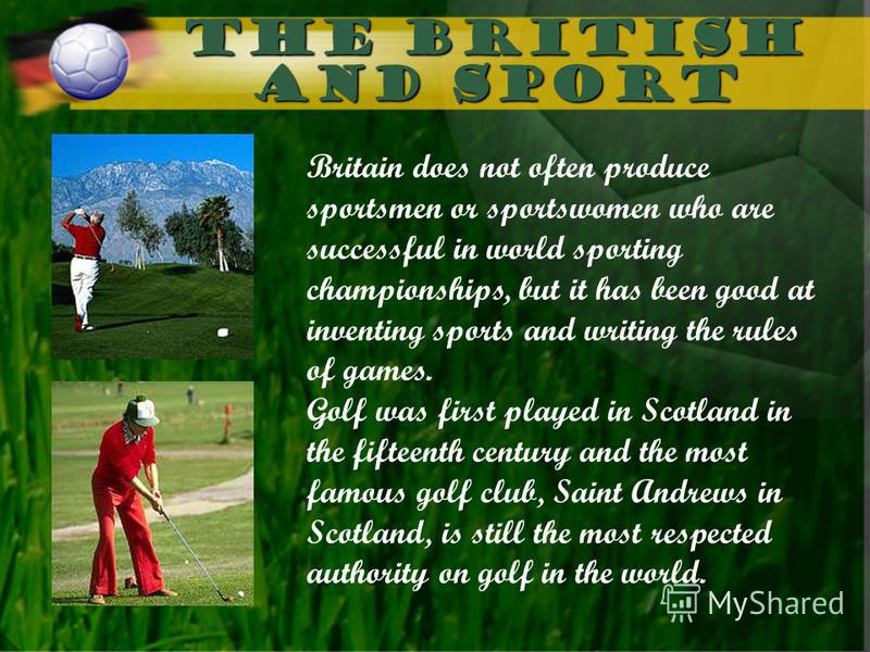 The British and sport Britain does not often produce sportsmen or sportswomen who are successful in world sporting championships, but it has been good at inventing sports and writing the rules of games. Golf was first played in Scotland in the fiftee