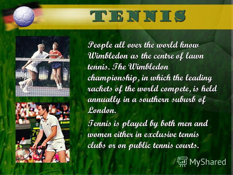 Tennis People all over the world know Wimbledon as the centre of lawn tennis. The Wimbledon championship, in which the leading rackets of the world compete, is held annually in a southern suburb of London. Tennis is played by both men and women eithe