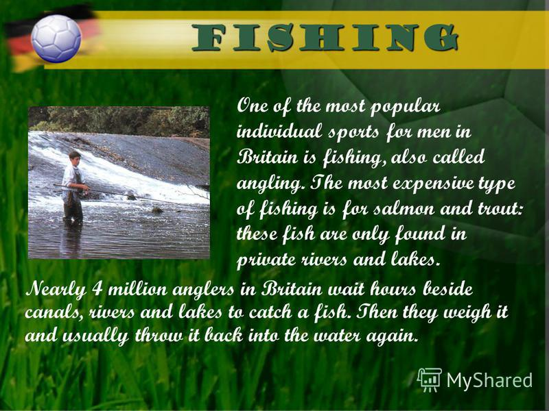 Fishing One of the most popular individual sports for men in Britain is fishing, also called angling. The most expensive type of fishing is for salmon and trout: these fish are only found in private rivers and lakes. Nearly 4 million anglers in Brita