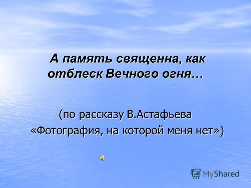 А память священна, как отблеск Вечного огня… А память священна, как отблеск Вечного огня… (по рассказу В.Астафьева «Фотография, на которой меня нет») «Фотография, на которой меня нет»)