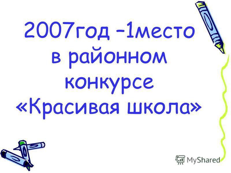 2007 год –1 место в районном конкурсе «Красивая школа»