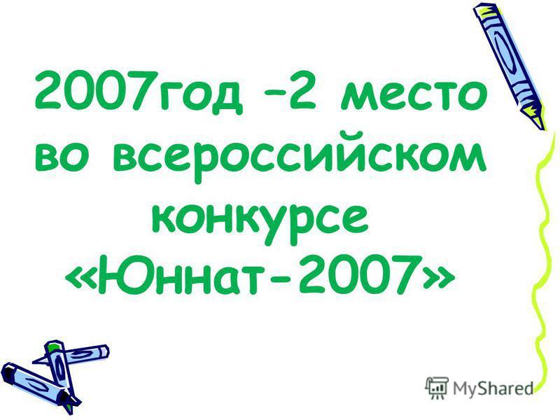 2007 год –2 место во всероссийском конкурсе «Юннат-2007»