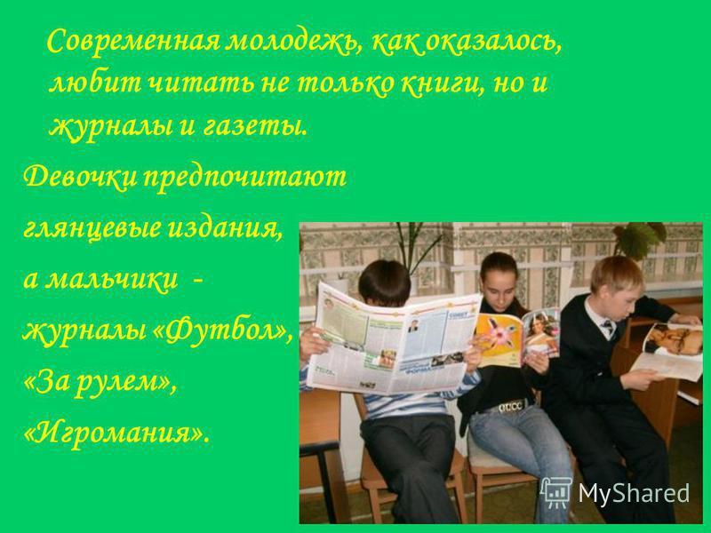 Современная молодежь, как оказалось, любит читать не только книги, но и журналы и газеты. Девочки предпочитают глянцевые издания, а мальчики - журналы «Футбол», «За рулем», «Игромания».