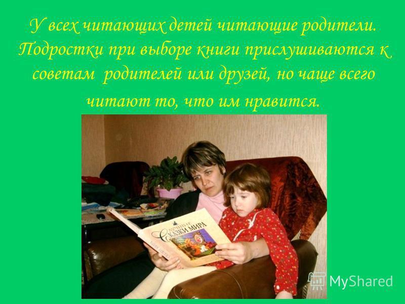 У всех читающих детей читающие родители. Подростки при выборе книги прислушиваются к советам родителей или друзей, но чаще всего читают то, что им нравится.