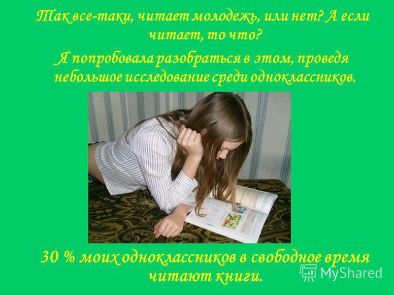 30 % моих одноклассников в свободное время читают книги. Так все-таки, читает молодежь, или нет? А если читает, то что? Я попробовала разобраться в этом, проведя небольшое исследование среди одноклассников.