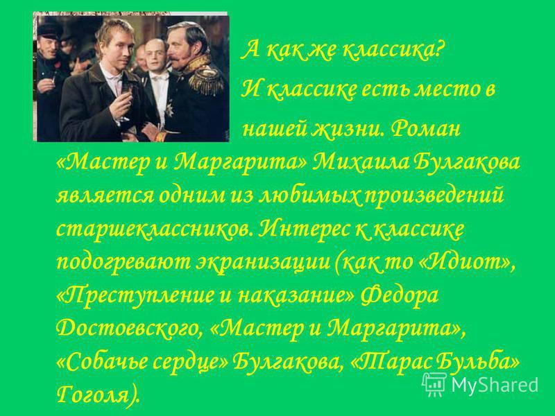 А как же классика? И классике есть место в нашей жизни. Роман «Мастер и Маргарита» Михаила Булгакова является одним из любимых произведений старшеклассников. Интерес к классике подогревают экранизации (как то «Идиот», «Преступление и наказание» Федор